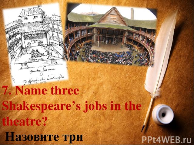 7. Name three Shakespeare's jobs in the theatre? Назовите три театральные профессии У.Шекспира.