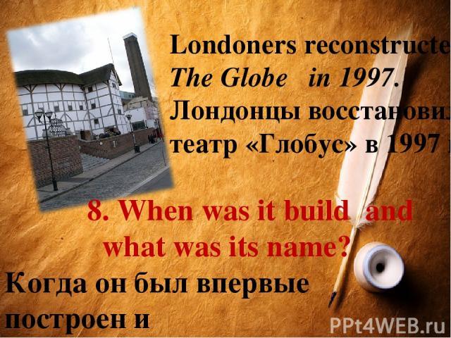 8. When was it build and what was its name? Когда он был впервые построен и какое название имел? Londoners reconstructed The Globe in 1997. Лондонцы восстановили театр «Глобус» в 1997 году.