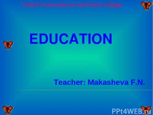 Uralsk Humanitarian-technical college EDUCATION Teacher: Makasheva F.N.