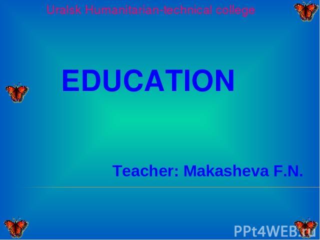 Uralsk Humanitarian-technical college EDUCATION Teacher: Makasheva F.N.