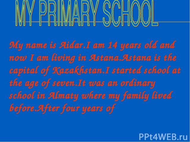 My name is Aidar.I am 14 years old and now I am living in Astana.Astana is the capital of Kazakhstan.I started school at the age of seven.It was an ordinary school in Almaty where my family lived before.After four years of