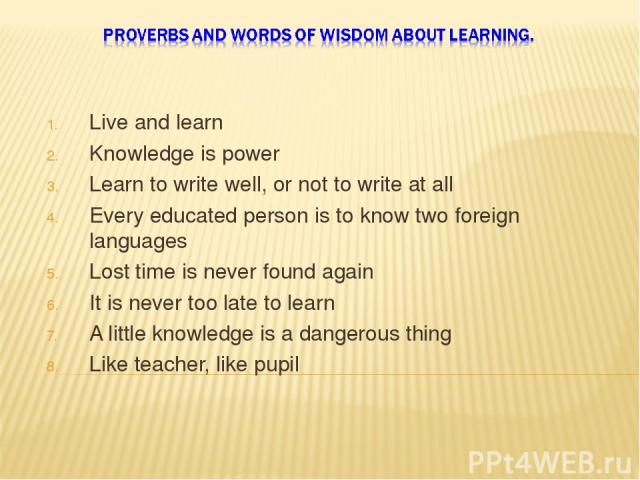 Live and learn Knowledge is power Learn to write well, or not to write at all Every educated person is to know two foreign languages Lost time is never found again It is never too late to learn A little knowledge is a dangerous thing Like teacher, l…