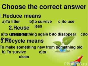 1.Reduce means 2.Reuse means 3.Recycle means Choose the correct answer a)to use