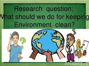 Research question: What should we do for keeping Environment clean?
