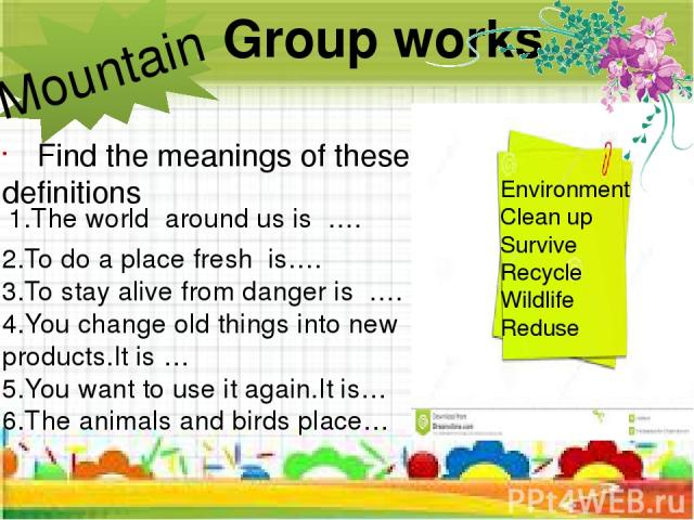 Group works Mountain Find the meanings of these definitions 2.To do a place fresh is…. 3.To stay alive from danger is …. 4.You change old things into new products.It is … 5.You want to use it again.It is… 6.The animals and birds place… Environment C…