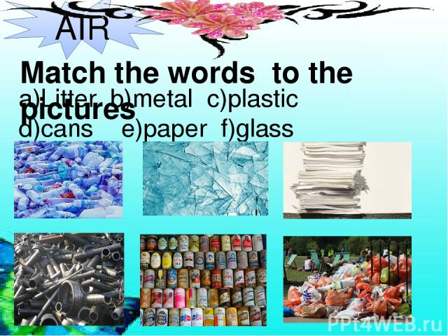 AIR Match the words to the pictures a)Litter b)metal c)plastic d)cans e)paper f)glass