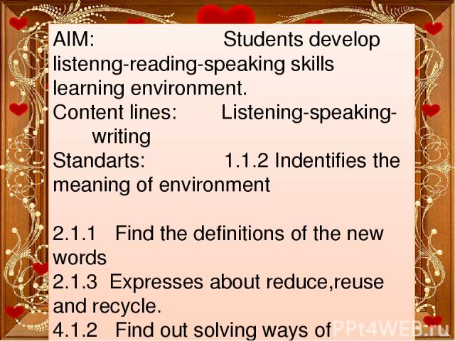 AIM: Students develop listenng-reading-speaking skills learning environment. Content lines: Listening-speaking- writing Standarts: 1.1.2 Indentifies the meaning of environment 2.1.1 Find the definitions of the new words 2.1.3 Expresses about reduce,…