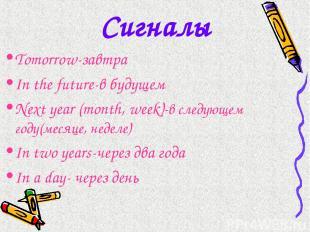 Сигналы Tomorrow-завтра In the future-в будущем Next year (month, week)-в следую