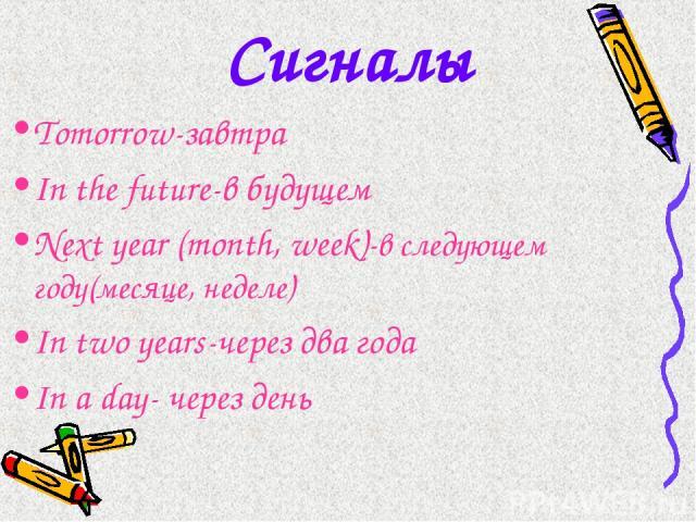 Сигналы Tomorrow-завтра In the future-в будущем Next year (month, week)-в следующем году(месяце, неделе) In two years-через два года In a day- через день