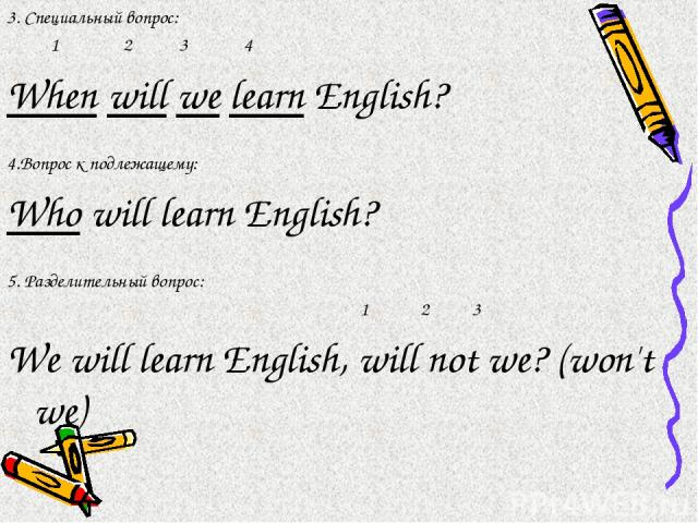 3. Специальный вопрос: 1 2 3 4 When will we learn English? 4.Вопрос к подлежащему: Who will learn English? 5. Разделительный вопрос: 1 2 3 We will learn English, will not we? (won't we)