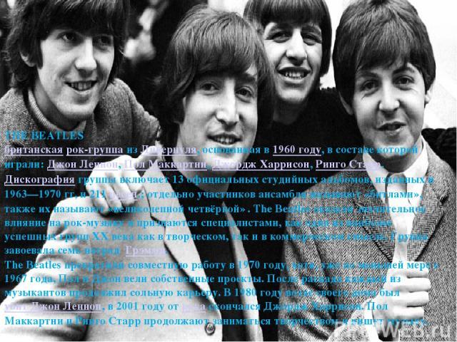 THE BEATLES британская рок-группа из Ливерпуля, основанная в 1960 году, в составе которой играли: Джон Леннон, Пол Маккартни, Джордж Харрисон, Ринго Старр. Дискография группы включает 13 официальных студийных альбомов, изданных в 1963—1970 гг, и 211…