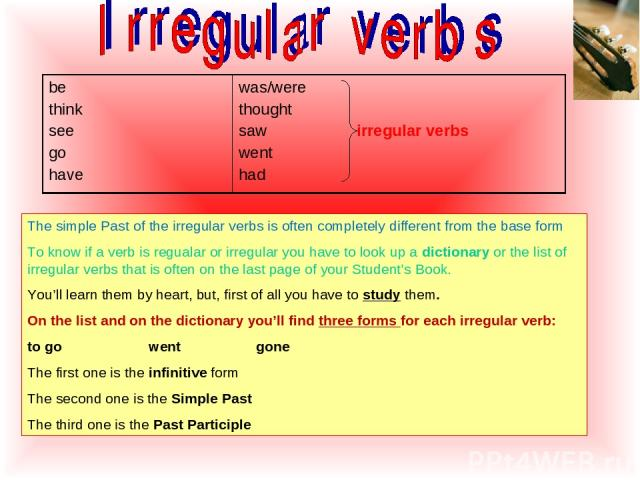 The simple Past of the irregular verbs is often completely different from the base form To know if a verb is regualar or irregular you have to look up a dictionary or the list of irregular verbs that is often on the last page of your Student's Book.…