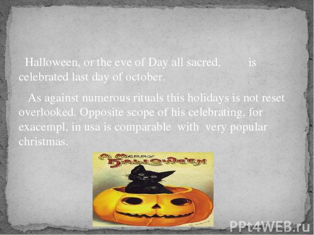 Halloween, or the eve of Day all sacred, is celebrated last day of october. As against numerous rituals this holidays is not reset overlooked. Opposite scope of his celebrating, for exacempl, in usa is comparable with very popular christmas.