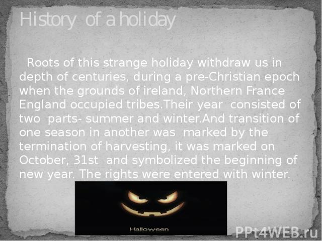Roots of this strange holiday withdraw us in depth of centuries, during a pre-Christian epoch when the grounds of ireland, Northern France England occupied tribes.Their year consisted of two parts- summer and winter.And transition of one season in a…