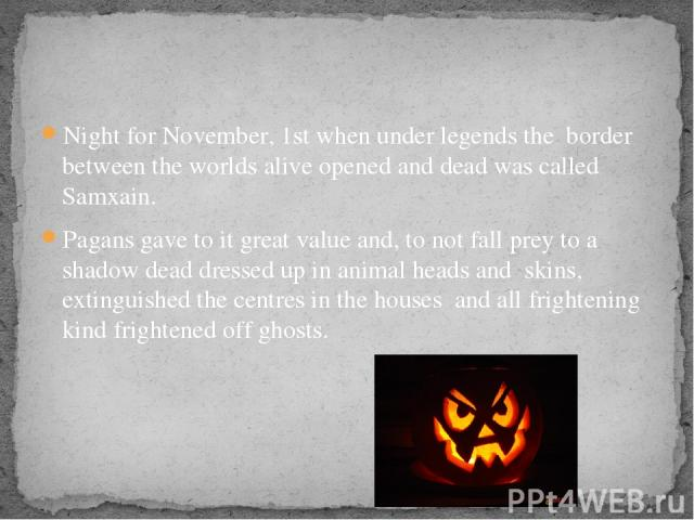 Night for November, 1st when under legends the border between the worlds alive opened and dead was called Samxain. Pagans gave to it great value and, to not fall prey to a shadow dead dressed up in animal heads and skins, extinguished the centres in…