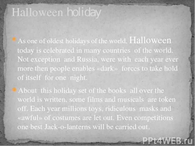 As one of oldest holidays of the world, Halloween today is celebrated in many countries of the world. Not exception and Russia, were with each year ever more then people enables «dark» forces to take hold of itself for one night. About this holiday …