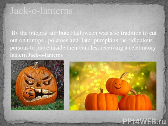 By the integral attribute Halloween was also tradition to cut out on tumips , polatoes and later pumpkins the ridiculous persons to place inside their candles, receiving a celebratory lantern Jack-o-lanterns Jack-o-lanterns