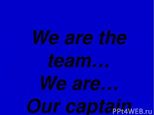 We are the team… We are… Our captain is…