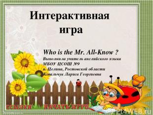 Who is the Mr. All-Know ? Выполнила учитель английского языка МБОУ ЦСОШ №9 п. Це