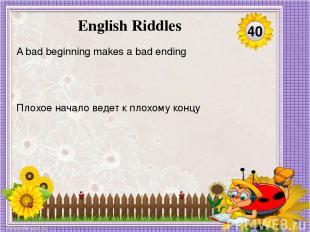 Плохое начало ведет к плохому концу A bad beginning makes a bad ending 40 Englis