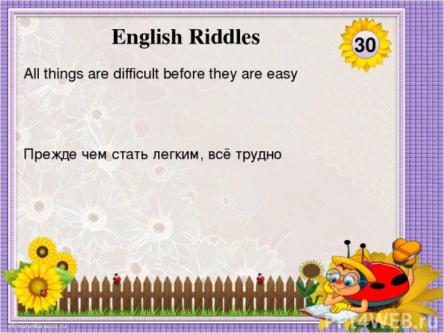 Прежде чем стать легким, всё трудно All things are difficult before they are easy 30 English Riddles