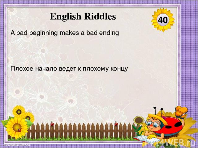 Плохое начало ведет к плохому концу A bad beginning makes a bad ending 40 English Riddles