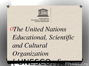 The United Nations Educational, Scientific and Cultural Organization ( UNESCO; /
