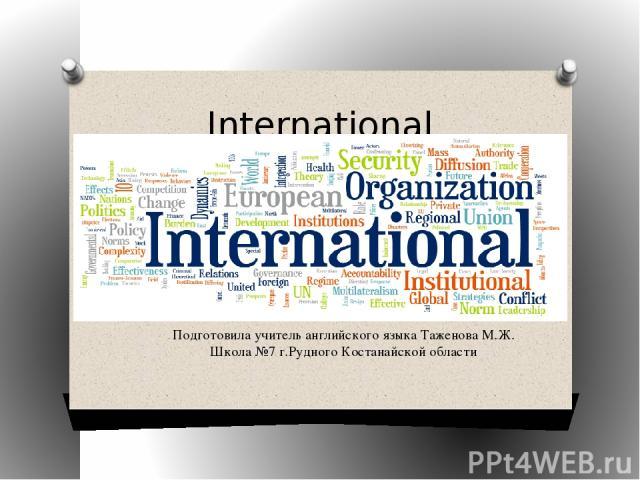 International Organizations Подготовила учитель английского языка Таженова М.Ж. Школа №7 г.Рудного Костанайской области