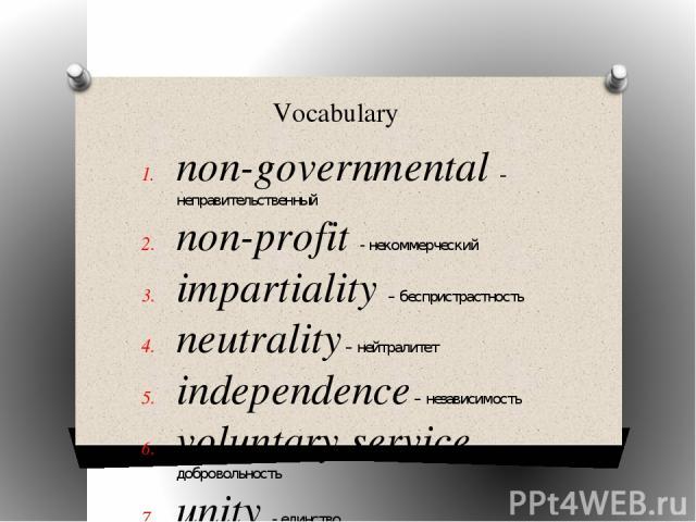 Vocabulary non-governmental –неправительственный non-profit - некоммерческий impartiality – беспристрастность neutrality – нейтралитет independence – независимость voluntary service – добровольность unity - единство universality - универсальность cr…