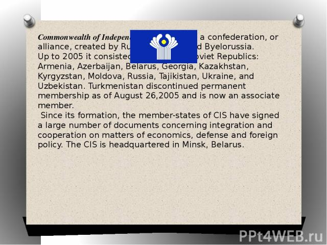 Commonwealth of Independent States (CIS) is a confederation, or alliance, created by Russia, Ukraine and Byelorussia. Up to 2005 it consisted of 11 former Soviet Republics: Armenia, Azerbaijan, Belarus, Georgia, Kazakhstan, Kyrgyzstan, Moldova, Russ…