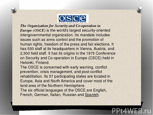 TheOrganization for Security and Co-operation in Europe(OSCE) is the world's largest security-oriented intergovernmental organization. Its mandate includes issues such asarms controland the promotion ofhuman rights, freedom of the pressand fai…