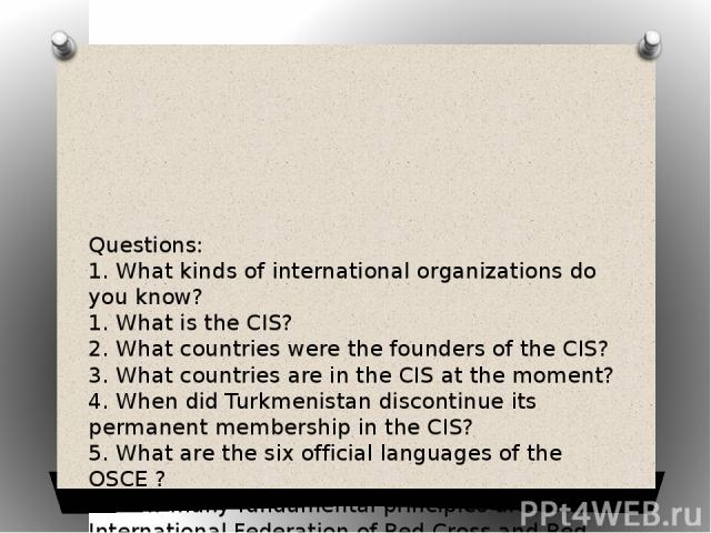 Questions: 1. What kinds of international organizations do you know? 1. What is the CIS? 2. What countries were the founders of the CIS? 3. What countries are in the CIS at the moment? 4. When did Turkmenistan discontinue its permanent membership in…
