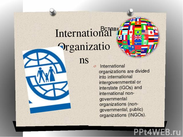 International Organizations International organizations are divided into international intergovernmental or interstate (IGOs) and international non-governmental organizations (non-governmental, public) organizations (INGOs).