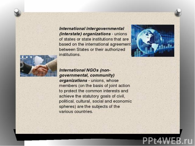 International intergovernmental (interstate) organizations - unions of states or state institutions that are based on the international agreement between States or their authorized institutions. International NGOs (non-governmental, community) organ…