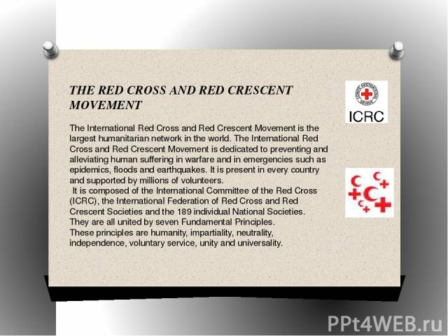 THE RED CROSS AND RED CRESCENT MOVEMENT The International Red Cross and Red Crescent Movement is the largest humanitarian network in the world. The International Red Cross and Red Crescent Movement is dedicated to preventing and alleviating human su…