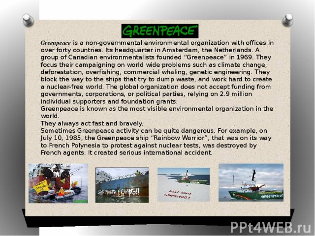 """Greenpeace is a non-governmental environmental organization with offices in over forty countries. Its headquarter in Amsterdam, the Netherlands. A group of Canadian environmentalists founded """"Greenpeace"""" in 1969. They focus their campaigning on worl…"""