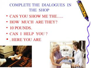 COMPLETE THE DIALOGUES IN THE SHOP CAN YOU SHOW ME THE….. HOW MUCH ARE THEY? 10
