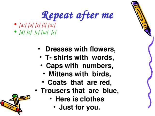[a:] [o] [e] [i] [u:] [d] [t] [r] [w] [s] Dresses with flowers, T- shirts with words, Caps with numbers, Mittens with birds, Coats that are red, Trousers that are blue, Here is clothes Just for you. Repeat after me