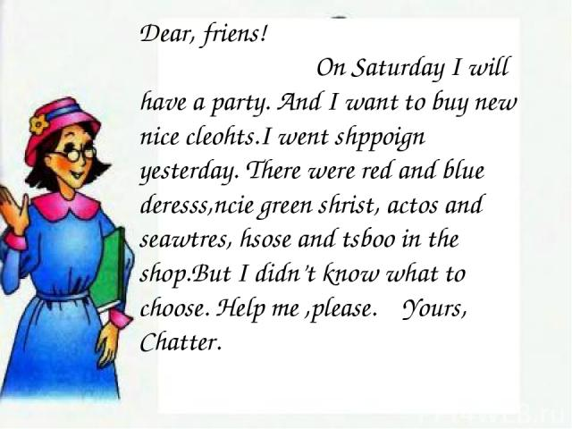 Dear, friens! On Saturday I will have a party. And I want to buy new nice cleohts.I went shppoign yesterday. There were red and blue deresss,ncie green shrist, actos and seawtres, hsose and tsboo in the shop.But I didn't know what to choose. Help me…