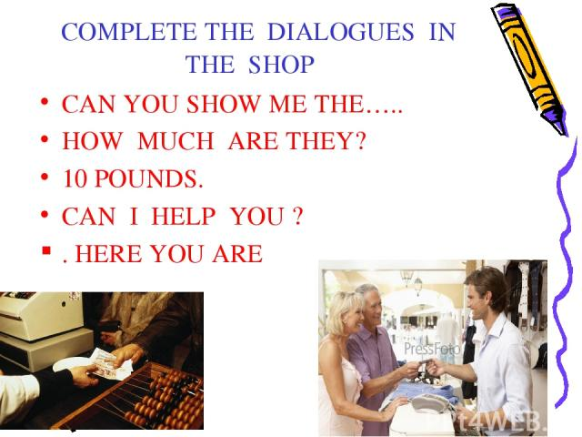 COMPLETE THE DIALOGUES IN THE SHOP CAN YOU SHOW ME THE….. HOW MUCH ARE THEY? 10 POUNDS. CAN I HELP YOU ? . HERE YOU ARE