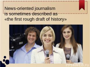 News-oriented journalism is sometimes described as «the first rough draft of his