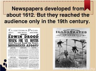 Newspapers developed from about 1612. But they reached the audience only in the