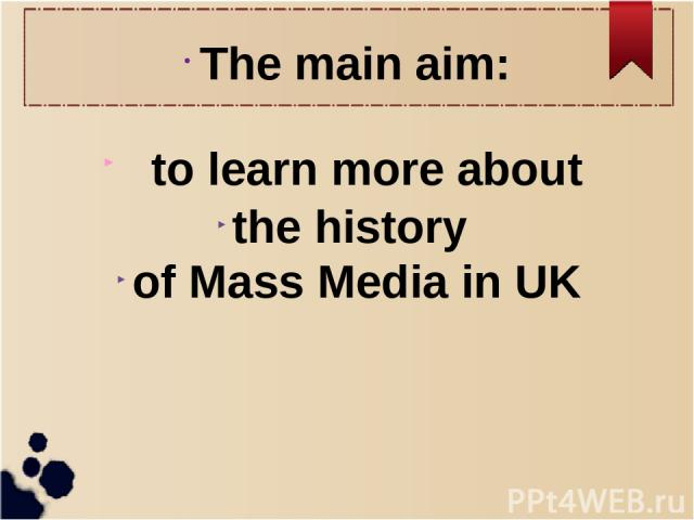 The main aim: to learn more about the history of Mass Media in UK