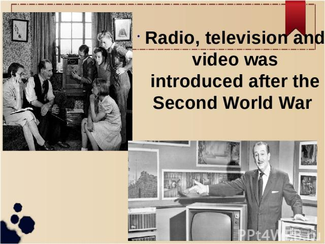 Radio, television and video was introduced after the Second World War