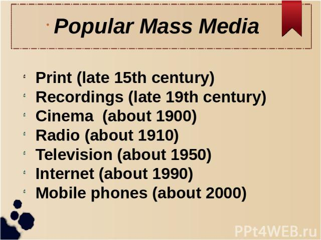 Popular Mass Media Print (late 15th century) Recordings (late 19th century) Cinema (about 1900) Radio (about 1910) Television (about 1950) Internet (about 1990) Mobile phones (about 2000)