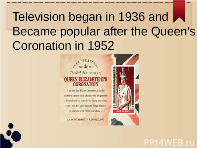 Television began in 1936 and Became popular after the Queen's Coronation in 1952