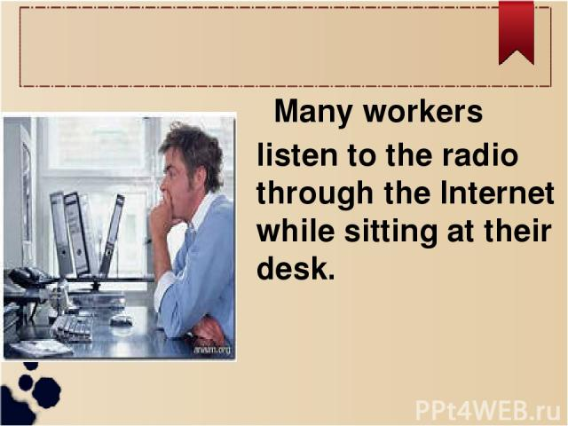 Many workers listen to the radio through the Internet while sitting at their desk.