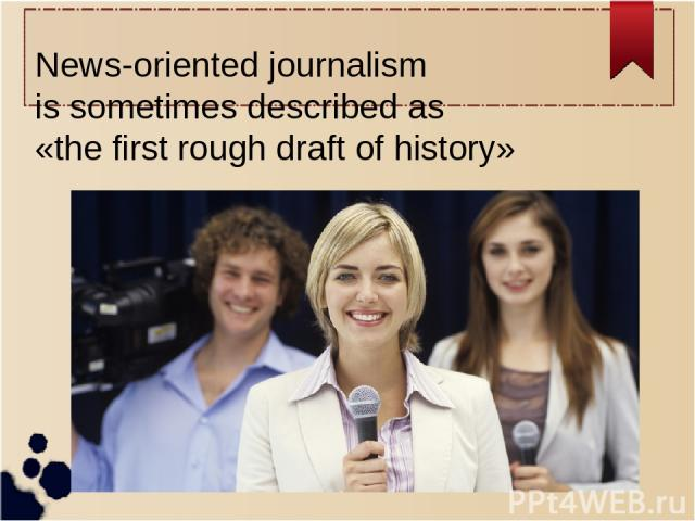 News-oriented journalism is sometimes described as «the first rough draft of history»