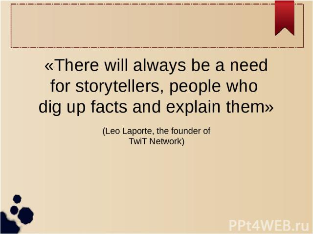 «There will always be a need for storytellers, people who dig up facts and explain them» (Leo Laporte, the founder of TwiT Network)