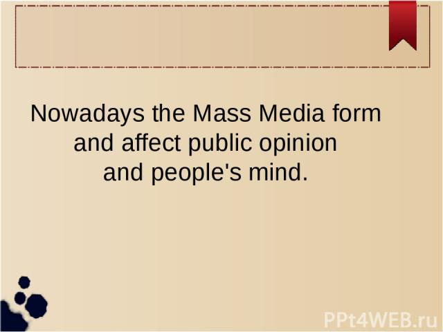 Nowadays the Mass Media form and affect public opinion and people's mind.
